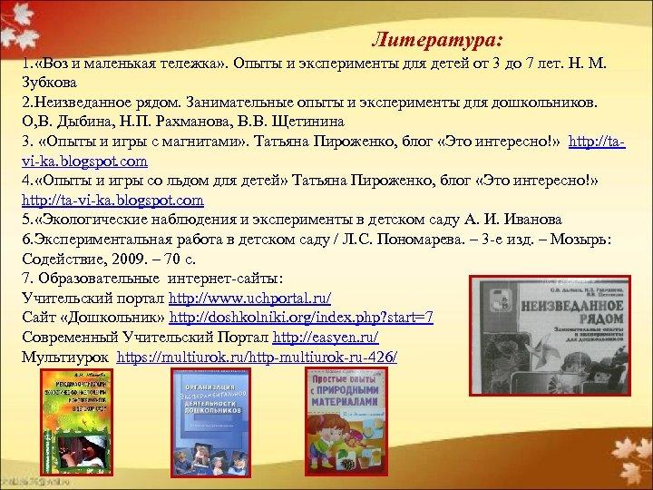 Литература: 1. «Воз и маленькая тележка» . Опыты и эксперименты для детей от 3