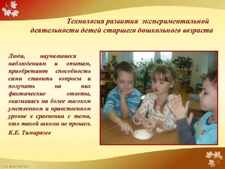 Технология развития экспериментальной деятельности детей старшего дошкольного возраста Люди, научившиеся наблюдениям и опытам,