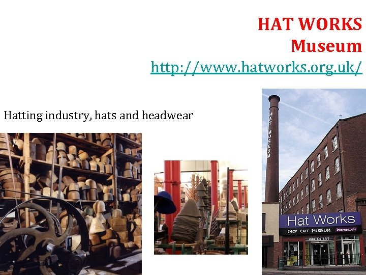 HAT WORKS Museum http: //www. hatworks. org. uk/ Hatting industry, hats and headwear