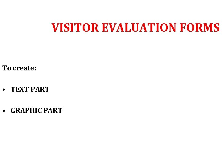 VISITOR EVALUATION FORMS To create: • TEXT PART • GRAPHIC PART