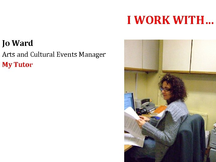 I WORK WITH… Jo Ward Arts and Cultural Events Manager My Tutor