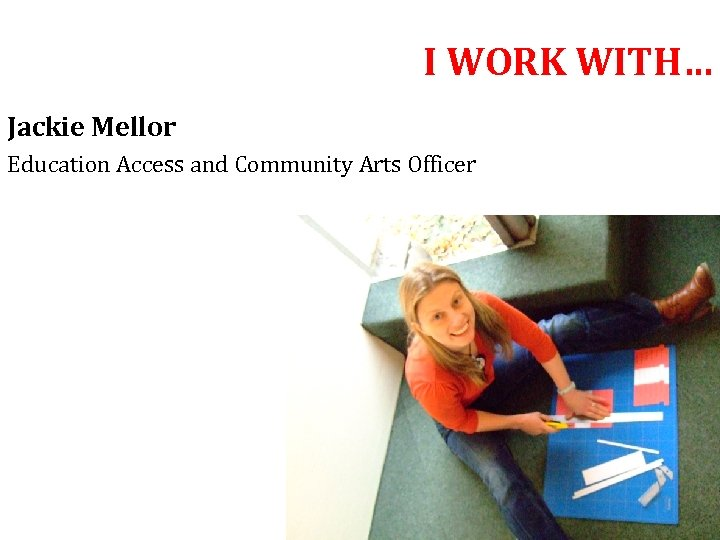 I WORK WITH… Jackie Mellor Education Access and Community Arts Officer
