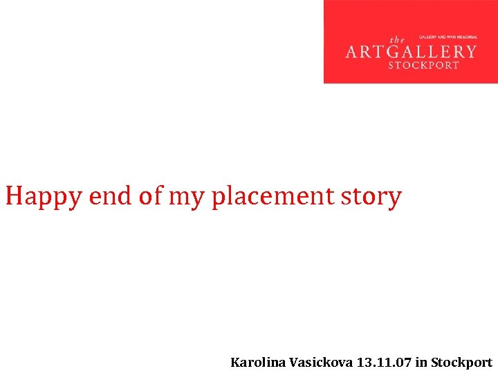 Happy end of my placement story Karolina Vasickova 13. 11. 07 in Stockport