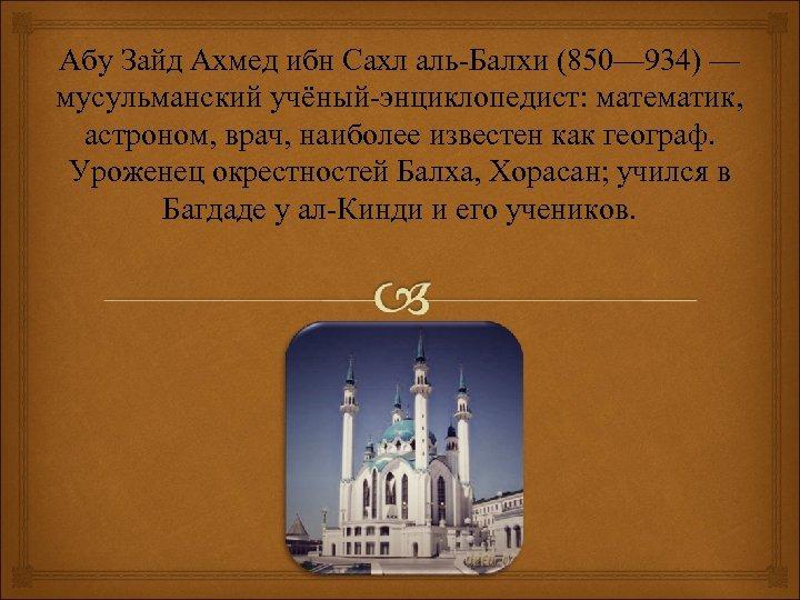 Абу Зайд Ахмед ибн Сахл аль-Балхи (850— 934) — мусульманский учёный-энциклопедист: математик, астроном, врач,