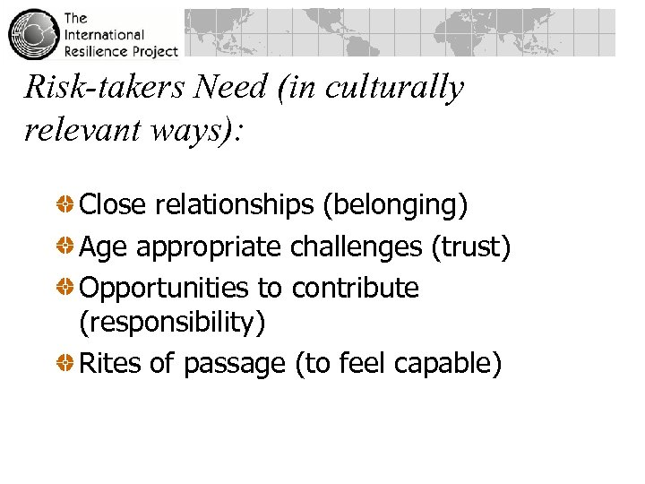 Risk-takers Need (in culturally relevant ways): Close relationships (belonging) Age appropriate challenges (trust) Opportunities