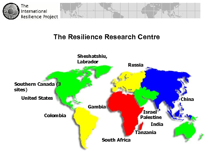 The Resilience Research Centre Sheshatshiu, Labrador Russia Southern Canada (3 sites) United States China