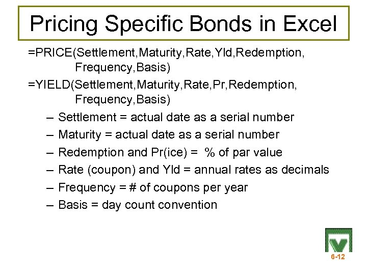 Pricing Specific Bonds in Excel =PRICE(Settlement, Maturity, Rate, Yld, Redemption, Frequency, Basis) =YIELD(Settlement, Maturity,