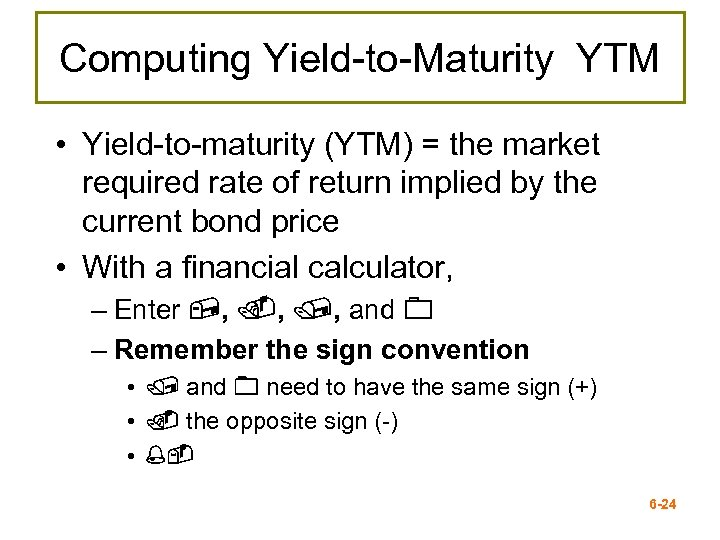 Computing Yield-to-Maturity YTM • Yield-to-maturity (YTM) = the market required rate of return implied
