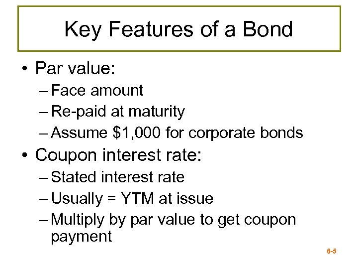 Key Features of a Bond • Par value: – Face amount – Re-paid at