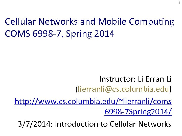 1 Cellular Networks and Mobile Computing COMS 6998 -7, Spring 2014 Instructor: Li Erran
