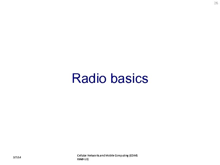 26 Radio basics 3/7/14 Cellular Networks and Mobile Computing (COMS 6998 -10)