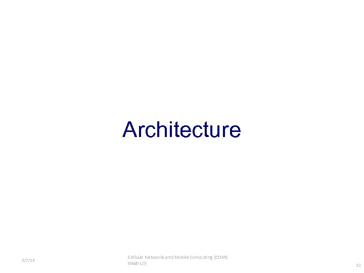 Architecture 3/7/14 Cellular Networks and Mobile Computing (COMS 6998 -10) 32