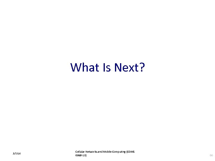 What Is Next? 3/7/14 Cellular Networks and Mobile Computing (COMS 6998 -10) 66