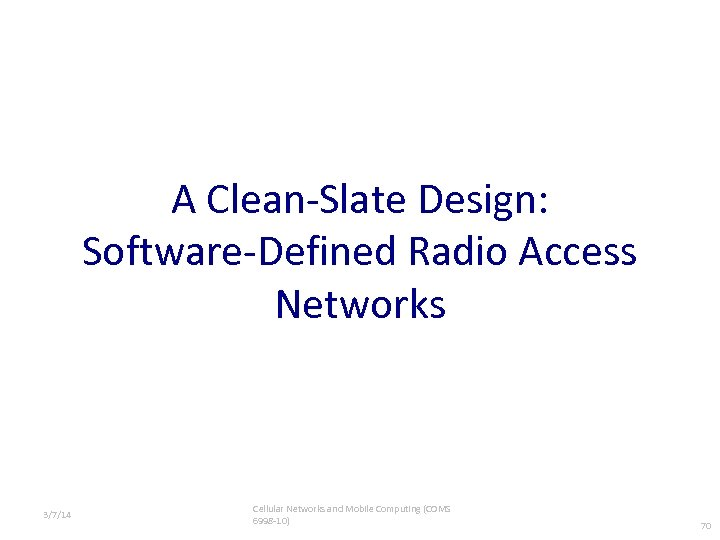 A Clean-Slate Design: Software-Defined Radio Access Networks 3/7/14 Cellular Networks and Mobile Computing (COMS