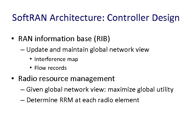 Soft. RAN Architecture: Controller Design • RAN information base (RIB) – Update and maintain