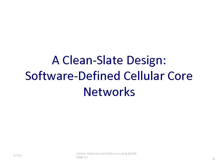 A Clean-Slate Design: Software-Defined Cellular Core Networks 3/7/14 Cellular Networks and Mobile Computing (COMS
