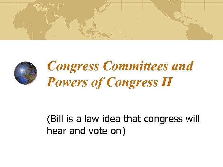 Congress Committees and Powers of Congress II (Bill is a law idea that congress