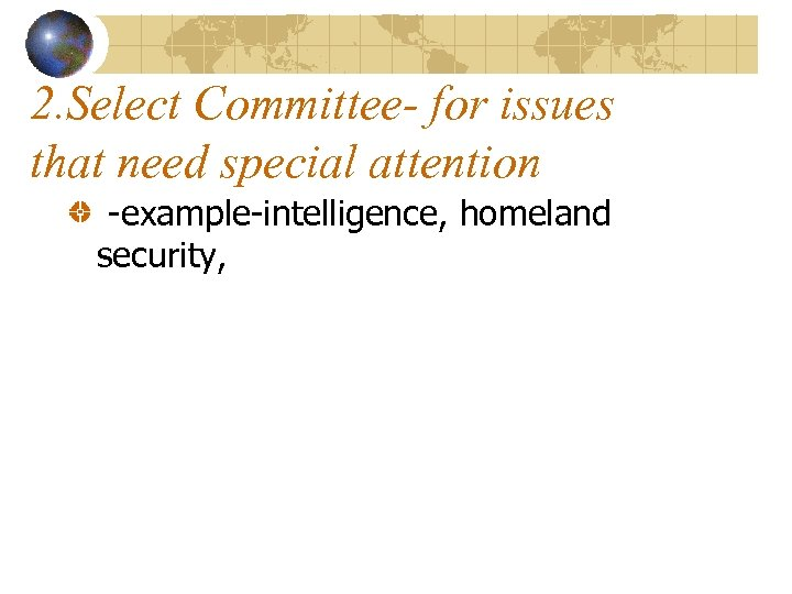 2. Select Committee- for issues that need special attention -example-intelligence, homeland security,