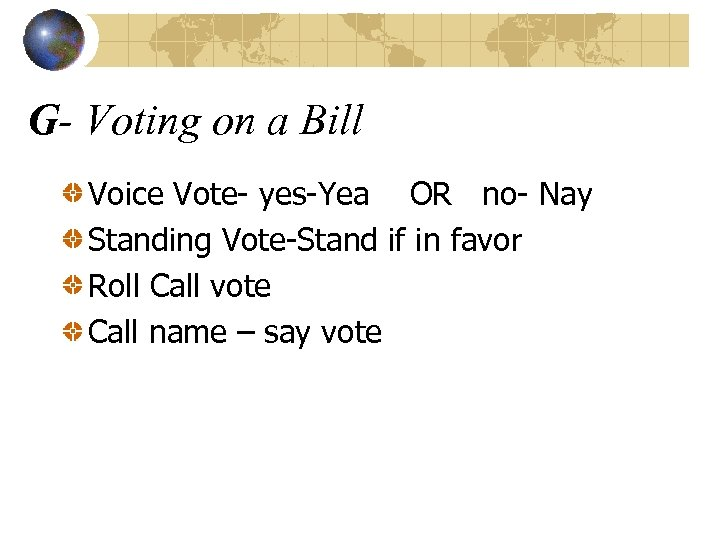 G- Voting on a Bill Voice Vote- yes-Yea OR no- Nay Standing Vote-Stand if