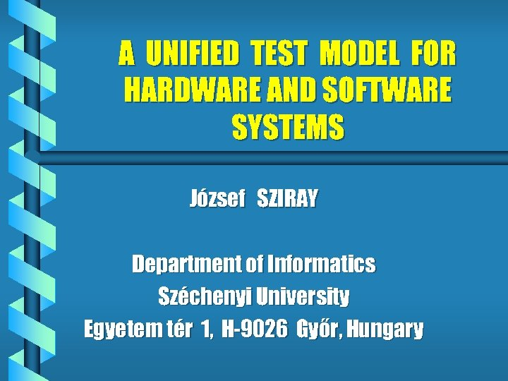 A UNIFIED TEST MODEL FOR HARDWARE AND SOFTWARE SYSTEMS József SZIRAY Department of Informatics