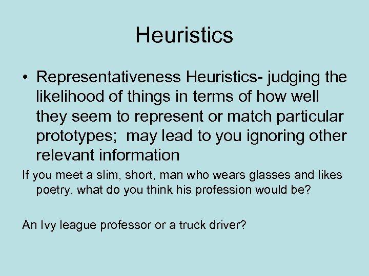 Heuristics • Representativeness Heuristics- judging the likelihood of things in terms of how well