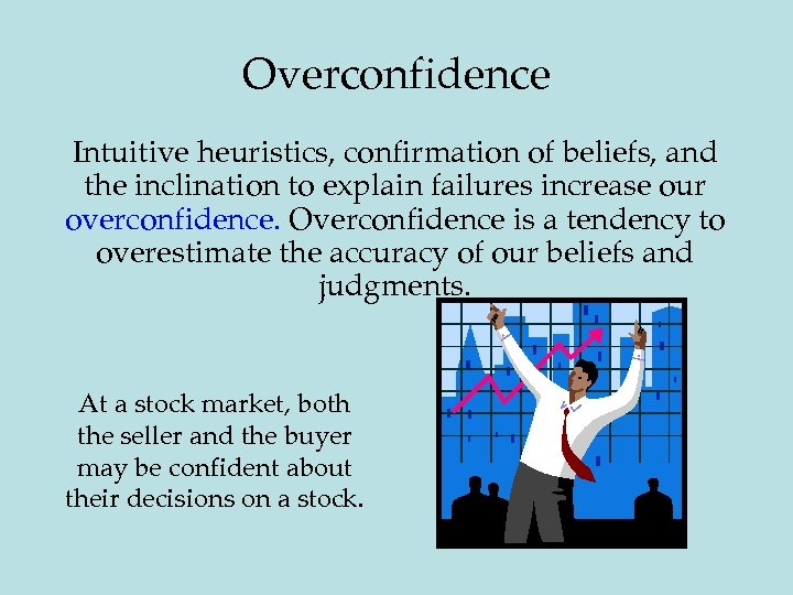Overconfidence Intuitive heuristics, confirmation of beliefs, and the inclination to explain failures increase our
