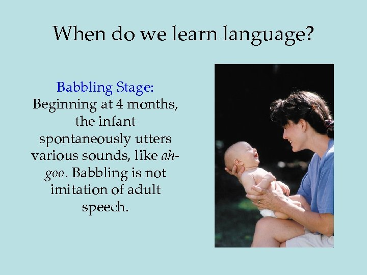 When do we learn language? Babbling Stage: Beginning at 4 months, the infant spontaneously
