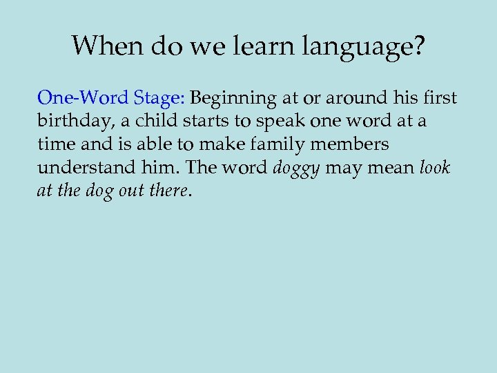 When do we learn language? One-Word Stage: Beginning at or around his first birthday,