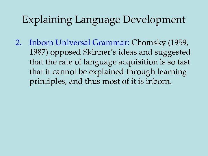 Explaining Language Development 2. Inborn Universal Grammar: Chomsky (1959, 1987) opposed Skinner's ideas and