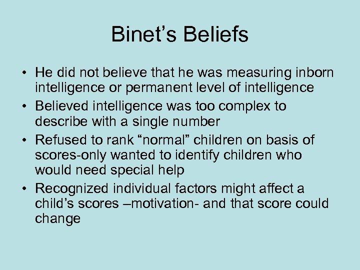 Binet's Beliefs • He did not believe that he was measuring inborn intelligence or