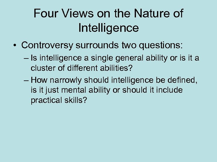 Four Views on the Nature of Intelligence • Controversy surrounds two questions: – Is