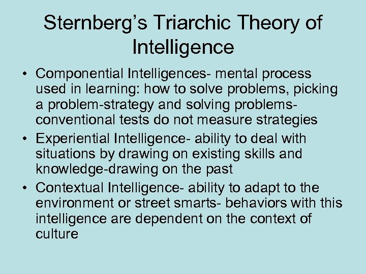 Sternberg's Triarchic Theory of Intelligence • Componential Intelligences- mental process used in learning: how