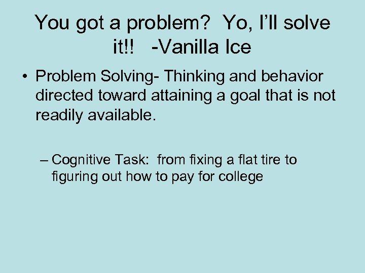 You got a problem? Yo, I'll solve it!! -Vanilla Ice • Problem Solving- Thinking