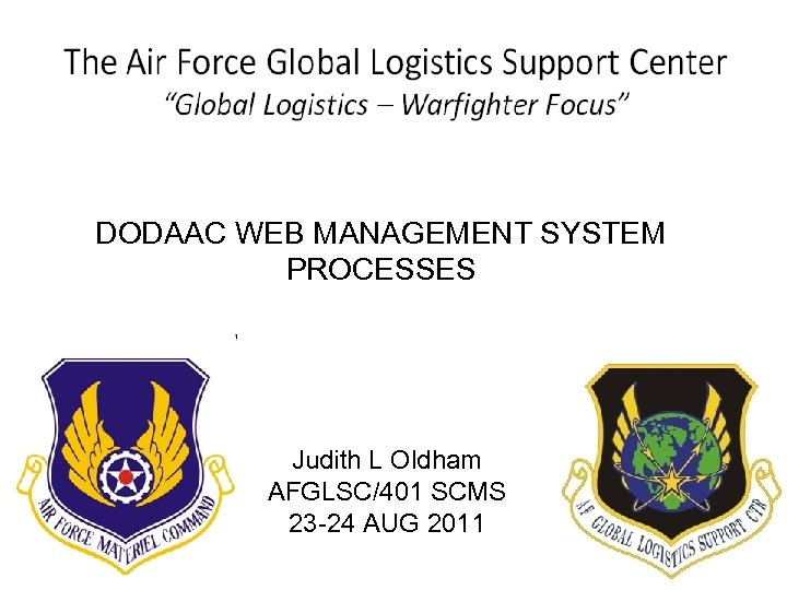 DODAAC WEB MANAGEMENT SYSTEM PROCESSES Judith L Oldham AFGLSC/401 SCMS 23 -24 AUG 2011
