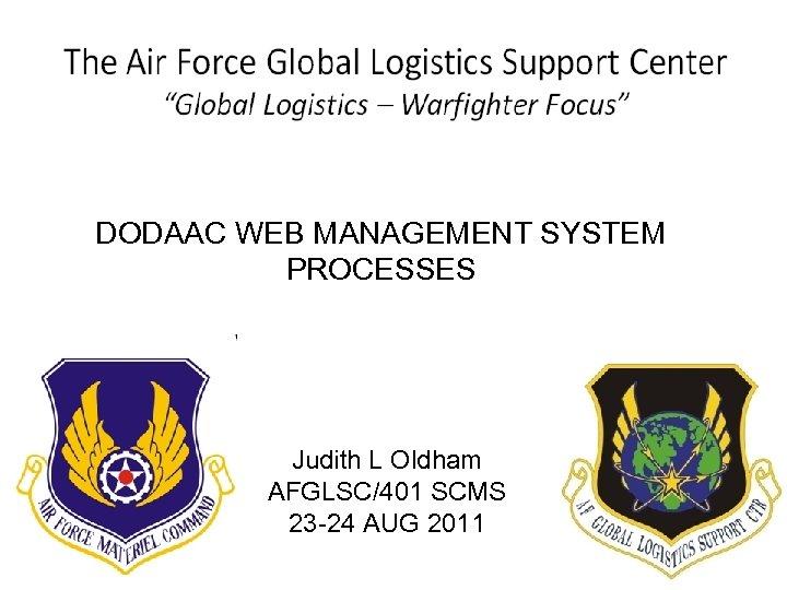 DODAAC WEB MANAGEMENT SYSTEM PROCESSES Judith L Oldham AFGLSC/401 SCMS 23 -24 AUG 2011