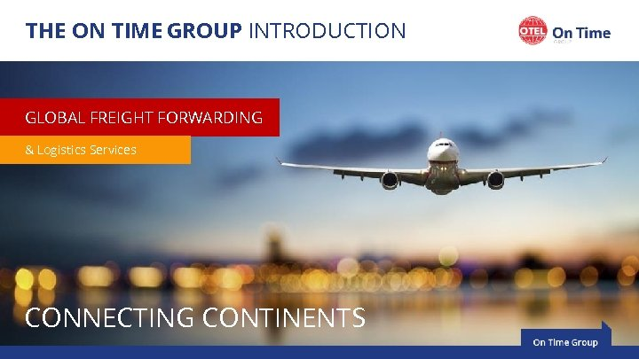 THE ON TIME GROUP INTRODUCTION GLOBAL FREIGHT FORWARDING & Logistics Services CONNECTING CONTINENTS