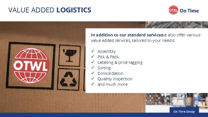 VALUE ADDED LOGISTICS In addition to our standard services also offer various we value