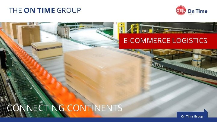 THE ON TIME GROUP E-COMMERCE LOGISTICS CONNECTING CONTINENTS