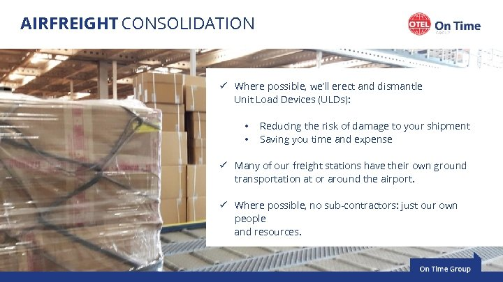 AIRFREIGHT CONSOLIDATION ü Where possible, we'll erect and dismantle Unit Load Devices (ULDs): •