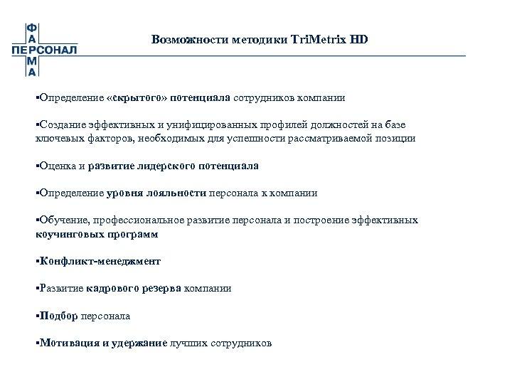Возможности методики Tri. Metrix HD §Определение «скрытого» потенциала сотрудников компании §Создание эффективных и унифицированных