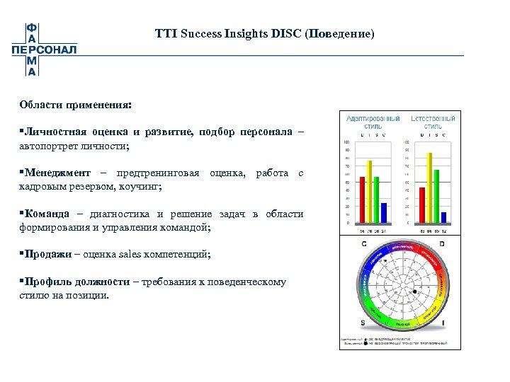 TTI Success Insights DISC (Поведение) Области применения: §Личностная оценка и развитие, подбор персонала –