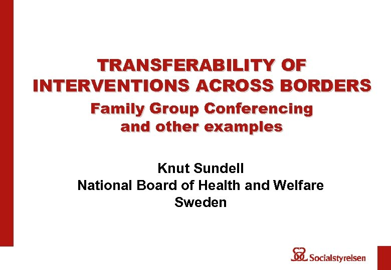 TRANSFERABILITY OF INTERVENTIONS ACROSS BORDERS Family Group Conferencing and other examples Knut Sundell National