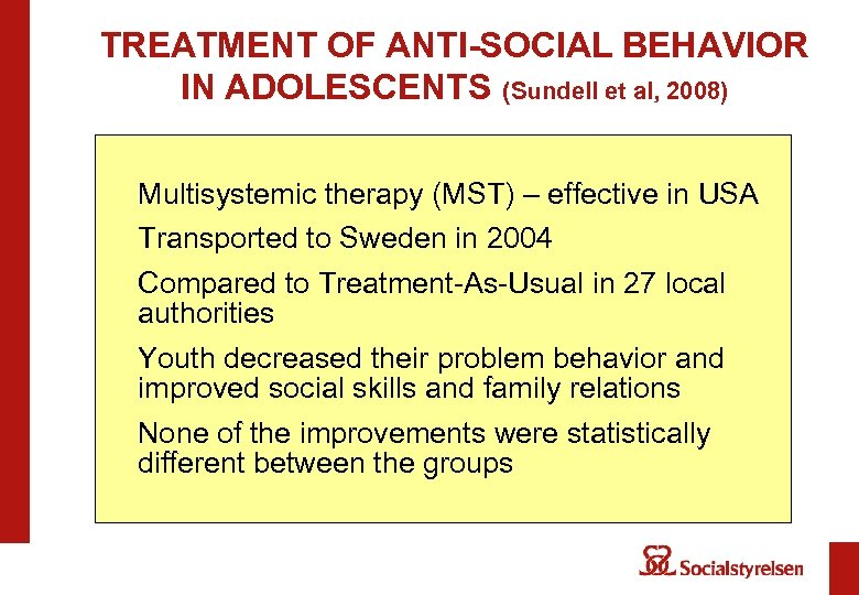 TREATMENT OF ANTI-SOCIAL BEHAVIOR IN ADOLESCENTS (Sundell et al, 2008) Multisystemic therapy (MST) –