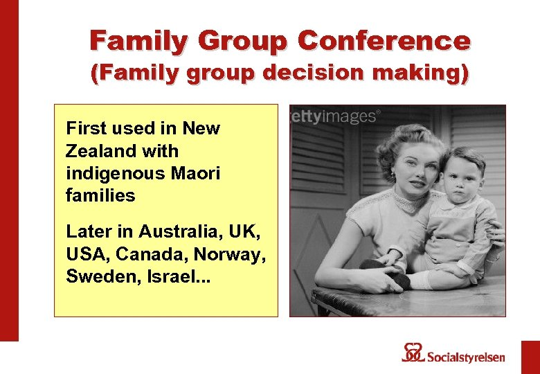 Family Group Conference (Family group decision making) First used in New Zealand with indigenous