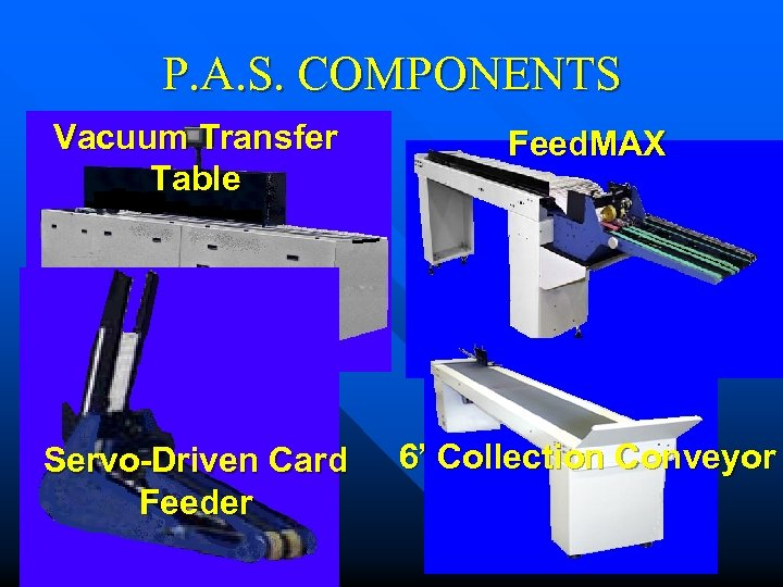 P. A. S. COMPONENTS Vacuum Transfer Table Feed. MAX Servo-Driven Card Feeder 6' Collection