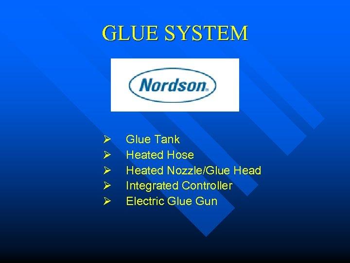 GLUE SYSTEM Ø Glue Tank Ø Heated Hose Ø Heated Nozzle/Glue Head Ø Integrated