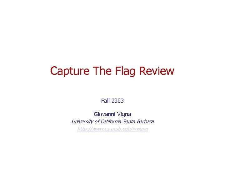 Capture The Flag Review Fall 2003 Giovanni Vigna University of California Santa Barbara http: