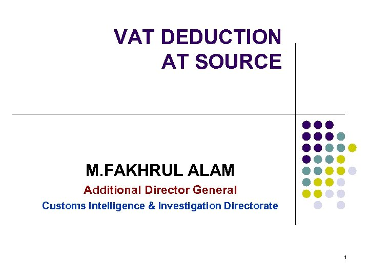 VAT DEDUCTION AT SOURCE M. FAKHRUL ALAM Additional Director General Customs Intelligence & Investigation