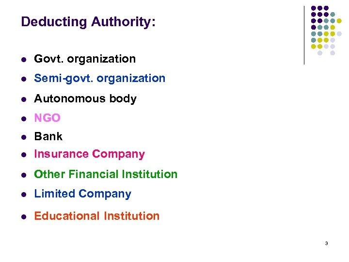 Deducting Authority: l Govt. organization l Semi-govt. organization l Autonomous body l NGO l