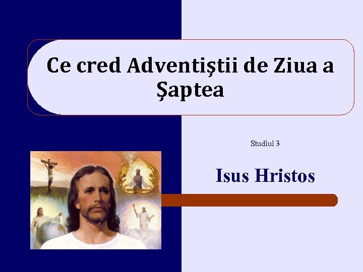 Ce cred Adventiştii de Ziua a Şaptea Studiul 3 Isus Hristos